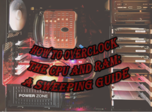 How To Overclock The CPU And RAM: A Sweeping Guide
